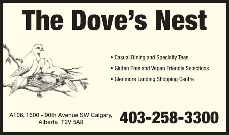 The Dove's Nest (403-258-3300) - Display Ad - ? Casual Dining and Specialty Teas ? Gluten Free and Vegan Friendly Selections The Dove?s Nest ? Glenmore Landing Shopping Centre A106, 1600 - 90th Avenue SW Calgary, Alberta  T2V 5A8 403-258-3300