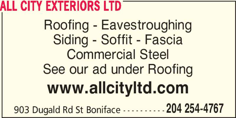 All City Exteriors Ltd (204-254-4767) - Display Ad - ALL CITY EXTERIORS LTD Roofing - Eavestroughing Siding - Soffit - Fascia Commercial Steel See our ad under Roofing www.allcityltd.com 903 Dugald Rd St Boniface - - - - - - - - - - 204 254-4767