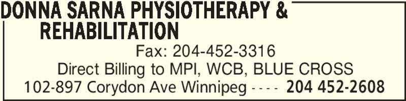 Donna Sarna Physiotherapy & Rehabilitation (204-452-2608) - Display Ad - DONNA SARNA PHYSIOTHERAPY & REHABILITATION 102-897 Corydon Ave Winnipeg - - - - 204 452-2608 Fax: 204-452-3316 Direct Billing to MPI, WCB, BLUE CROSS