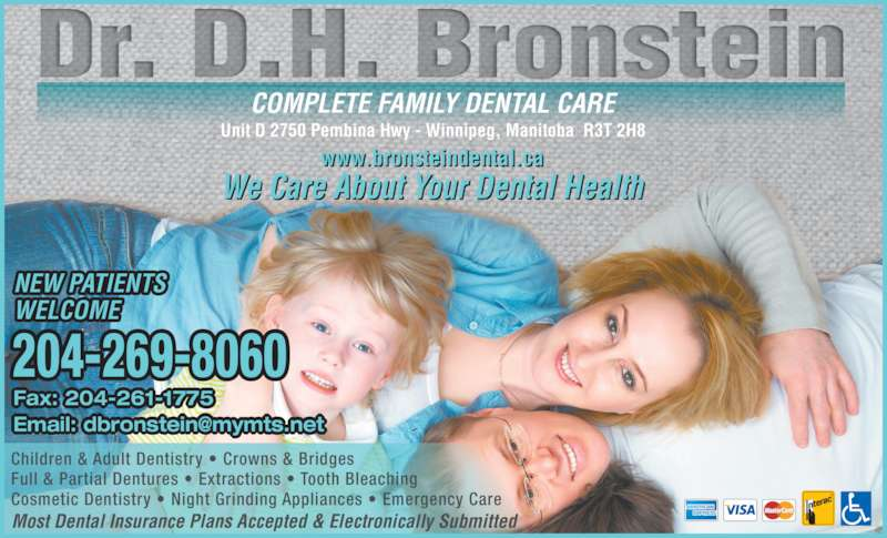 Dr Bronstein Dental Corporation (204-269-8060) - Display Ad - Unit D 2750 Pembina Hwy - Winnipeg, Manitoba  R3T 2H8 COMPLETE FAMILY DENTAL CARE www.bronsteindental.ca We Care About Your Dental Health 204-269-8060 NEW PATIENTS Children & Adult Dentistry ? Crowns & Bridges Full & Partial Dentures ? Extractions ? Tooth Bleaching Cosmetic Dentistry ? Night Grinding Appliances ? Emergency Care Most Dental Insurance Plans Accepted & Electronically Submitted Fax: 204-261-1775 WELCOME