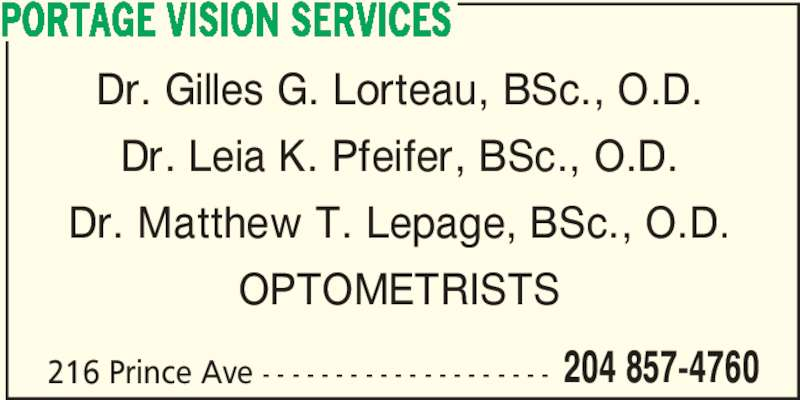 Portage Vision Services (204-857-4760) - Display Ad - 216 Prince Ave - - - - - - - - - - - - - - - - - - - - 204 857-4760 Dr. Gilles G. Lorteau, BSc., O.D. Dr. Leia K. Pfeifer, BSc., O.D. Dr. Matthew T. Lepage, BSc., O.D. OPTOMETRISTS PORTAGE VISION SERVICES
