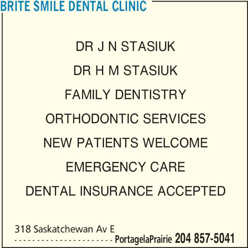 Brite Smile Dental Clinic (204-857-5041) - Display Ad - BRITE SMILE DENTAL CLINIC DR J N STASIUK DR H M STASIUK FAMILY DENTISTRY ORTHODONTIC SERVICES NEW PATIENTS WELCOME EMERGENCY CARE DENTAL INSURANCE ACCEPTED 318 Saskatchewan Av E - - - - - - - - - - - - - - - - - - - - - - PortagelaPrairie 204 857-5041