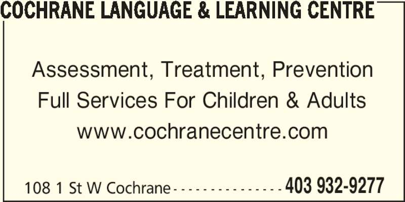 Cochrane Language & Learning Centre (403-932-9277) - Display Ad - COCHRANE LANGUAGE & LEARNING CENTRE Assessment, Treatment, Prevention Full Services For Children & Adults www.cochranecentre.com 108 1 St W Cochrane - - - - - - - - - - - - - - - 403 932-9277