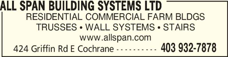 All Span Building Systems Ltd (403-932-7878) - Display Ad - RESIDENTIAL COMMERCIAL FARM BLDGS TRUSSES ? WALL SYSTEMS ? STAIRS www.allspan.com ALL SPAN BUILDING SYSTEMS LTD 424 Griffin Rd E Cochrane - - - - - - - - - - 403 932-7878 RESIDENTIAL COMMERCIAL FARM BLDGS TRUSSES ? WALL SYSTEMS ? STAIRS www.allspan.com ALL SPAN BUILDING SYSTEMS LTD 424 Griffin Rd E Cochrane - - - - - - - - - - 403 932-7878