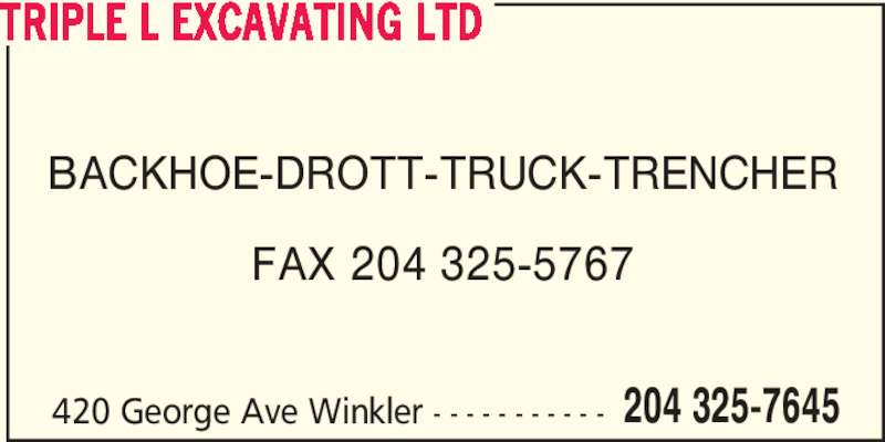 Triple L Excavating Ltd (204-325-7645) - Display Ad - TRIPLE L EXCAVATING LTD 420 George Ave Winkler - - - - - - - - - - - 204 325-7645 BACKHOE-DROTT-TRUCK-TRENCHER FAX 204 325-5767 TRIPLE L EXCAVATING LTD 420 George Ave Winkler - - - - - - - - - - - 204 325-7645 BACKHOE-DROTT-TRUCK-TRENCHER FAX 204 325-5767