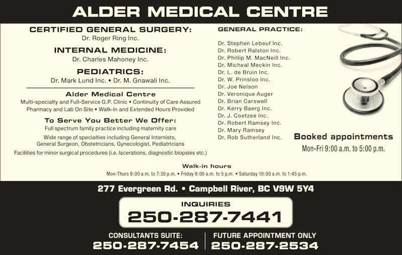 Alder Medical Centre (250-287-7441) - Display Ad - Dr. Roger Ring Inc. General Surgeon, Obstetricians, Gynecologist, Pediatricians Facilities for minor surgical procedures (i.e. lacerations, diagnostic biopsies etc.) GENERAL PRACTICE:CERTIFIED GENERAL SURGERY: 277 Evergreen Rd. ? Campbell River, BC V9W 5Y4 INQUIRIES 250-287-7441 FUTURE APPOINTMENT ONLY 250-287-2534 CONSULTANTS SUITE: Walk-in hours Mon-Thurs 9:00 a.m. to 7:30 p.m. ? Friday 9:00 a.m. to 5 p.m. ? Saturday 10:00 a.m. to 1:45 p.m. Booked appointments Mon-Fri 9:00 a.m. to 5:00 p.m. 250-287-7454 Dr. Charles Mahoney Inc. Dr. Mary Ramsey Dr. Rob Sutherland Inc. Alder Medical Centre Multi-specialty and Full-Service G.P. Clinic ? Continuity of Care Assured Pharmacy and Lab On Site ? Walk-In and Extended Hours Provided To Serve You Better We Offer: Full spectrum family practice including maternity care Wide range of specialties including General Internists,  PEDIATRICS: Dr. Mark Lund Inc. ? Dr. M. Gnawali Inc. Dr. Stephen Lebeuf Inc. Dr. Robert Ralston Inc. Dr. Phillip M. MacNeill Inc. Dr. Micheal Meckin Inc. Dr. L. de Bruin Inc. Dr. W. Prinsloo Inc. Dr. Joe Nelson Dr. Veronique Auger Dr. Brian Carswell Dr. Kerry Baerg Inc. Dr. J. Coetzee Inc. Dr. Robert Ramsey Inc. INTERNAL MEDICINE: