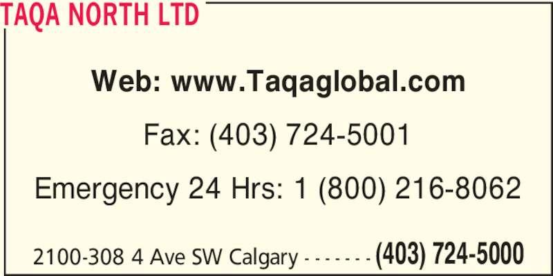 Taqa North Ltd (403-724-5000) - Display Ad - TAQA NORTH LTD Web: www.Taqaglobal.com Fax: (403) 724-5001 Emergency 24 Hrs: 1 (800) 216-8062 2100-308 4 Ave SW Calgary - - - - - - - (403) 724-5000