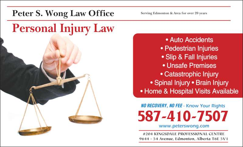 Peter S Wong (780-430-1070) - Display Ad - Peter S. Wong Law Office #204 KINGSDALE PROFESSIONAL CENTRE 9644 - 54 Avenue, Edmonton, Alberta T6E 5V1 NO RECOVERY, NO FEE - Know Your Rights NO RECOVERY, NO FEE - Know Your Rights 587-410-7507 Serving Edmonton & Area for over 20 years Personal Injury Law ? Auto Accidents ? Pedestrian Injuries ? Slip & Fall Injuries ? Unsafe Premises ? Catastrophic Injury ? Spinal Injury ? Brain Injury ? Home & Hospital Visits Available www.peterswong.com