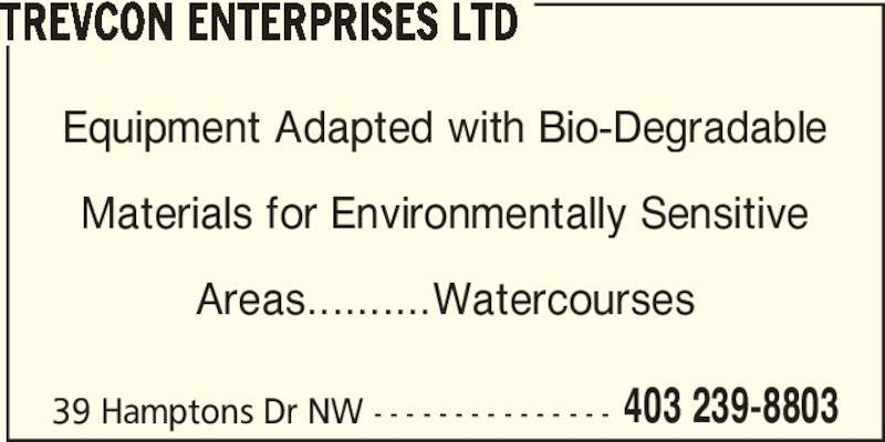 Trevcon Enterprises Ltd (403-239-8803) - Display Ad - 403 239-8803 TREVCON ENTERPRISES LTD Equipment Adapted with Bio-Degradable Materials for Environmentally Sensitive Areas..........Watercourses 39 Hamptons Dr NW - - - - - - - - - - - - - - -
