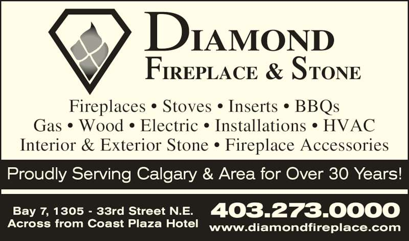 Diamond Fireplace & Stone Distributors Ltd (403-273-0000) - Display Ad - Fireplaces ? Stoves ? Inserts ? BBQs Gas ? Wood ? Electric ? Installations ? HVAC Interior & Exterior Stone ? Fireplace Accessories 403.273.0000Bay 7, 1305 - 33rd Street N.E. Across from Coast Plaza Hotel www.diamondfireplace.com Proudly Serving Calgary & Area for Over 30 Years!