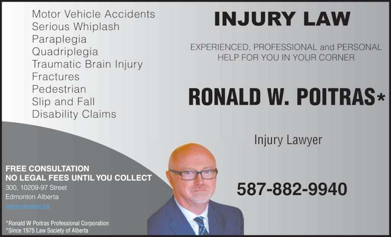 Poitras Ronald W Professional Corporation (780-424-3270) - Display Ad - EXPERIENCED, PROFESSIONAL and PERSONAL HELP FOR YOU IN YOUR CORNER RONALD W. POITRAS* Injury Lawyer 587-882-9940 Motor Vehicle Accidents Serious Whiplash Paraplegia Quadriplegia Traumatic Brain Injury Fractures Pedestrian Slip and Fall Disability Claims FREE CONSULTATION NO LEGAL FEES UNTIL YOU COLLECT 300, 10209-97 Street Edmonton Alberta www.rwplaw.ca *Ronald W Poitras Professional Corporation *Since 1975 Law Society of Alberta