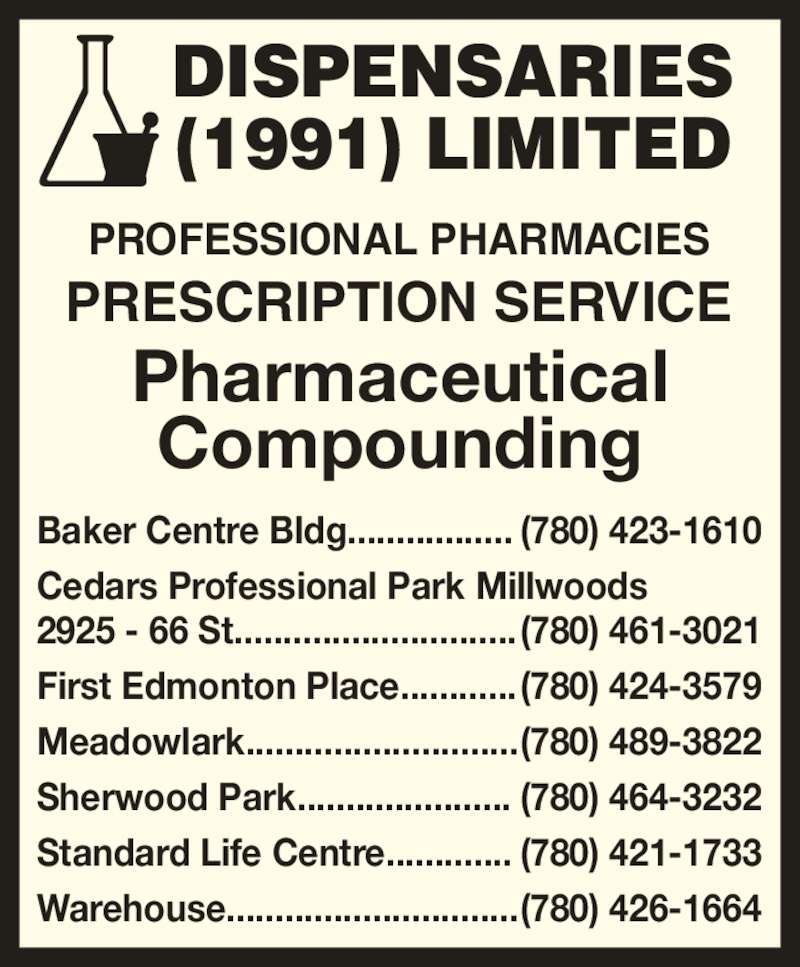 Dispensaries (1991) Limited (780-426-1664) - Display Ad - PROFESSIONAL PHARMACIES  PRESCRIPTION SERVICE Pharmaceutical Compounding Meadowlark............................ (780) 489-3822 (1991) LIMITED  Baker Centre Bldg................. (780) 423-1610 Cedars Professional Park Millwoods 2925 - 66 St............................. (780) 461-3021 First Edmonton Place............ (780) 424-3579 Sherwood Park...................... (780) 464-3232 Standard Life Centre............. (780) 421-1733 Warehouse.............................. (780) 426-1664 DISPENSARIES
