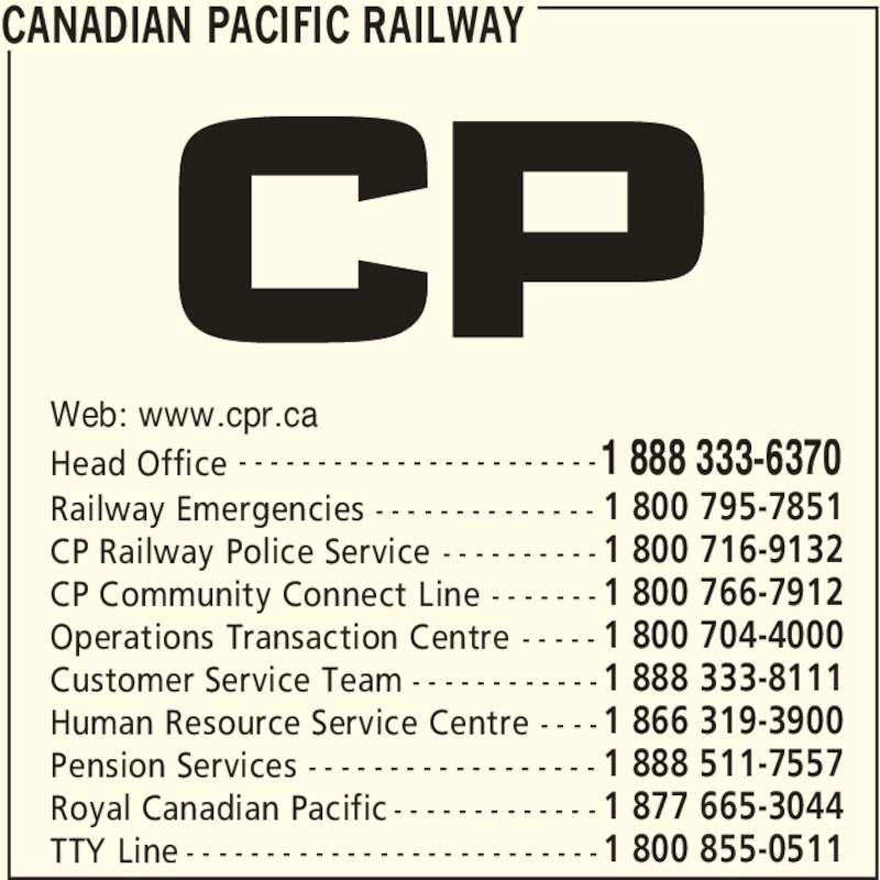 Canadian Pacific Railway (1-888-333-6370) - Display Ad - Operations Transaction Centre 1 800 704-4000- - - - - Pension Services 1 888 511-7557- - - - - - - - - - - - - - - - - - Royal Canadian Pacific 1 877 665-3044- - - - - - - - - - - - - Head Office 1 888 333-6370- - - - - - - - - - - - - - - - - - - - - - - Railway Emergencies 1 800 795-7851- - - - - - - - - - - - - - TTY Line 1 800 855-0511- - - - - - - - - - - - - - - - - - - - - - - - - - CANADIAN PACIFIC RAILWAY Customer Service Team 1 888 333-8111- - - - - - - - - - - - Human Resource Service Centre 1 866 319-3900- - - - CP Railway Police Service 1 800 716-9132- - - - - - - - - - Web: www.cpr.ca CP Community Connect Line 1 800 766-7912- - - - - - -