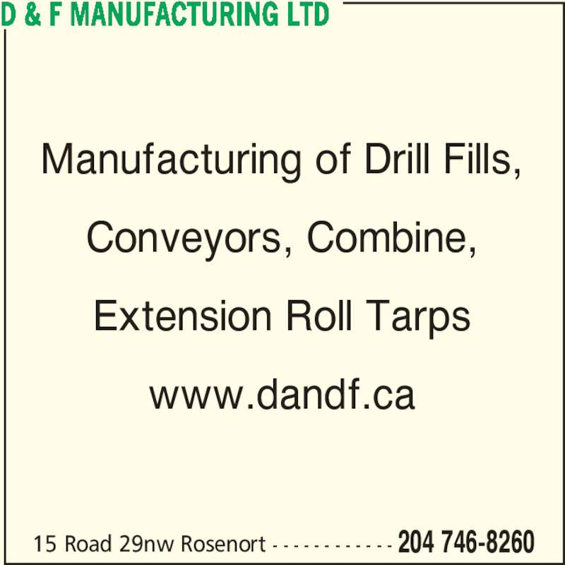 D & F Manufacturing Ltd (204-746-8260) - Display Ad - 15 Road 29nw Rosenort - - - - - - - - - - - - 204 746-8260 Manufacturing of Drill Fills, Conveyors, Combine, Extension Roll Tarps www.dandf.ca D & F MANUFACTURING LTD