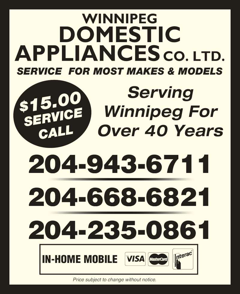 Domestic Appliances Co Ltd (204-943-6711) - Display Ad - SERVICE  FOR MOST MAKES & MODELS WINNIPEG DOMESTIC APPLIANCES CO. LTD. Serving Winnipeg For Over 40 Years 204-943-6711 204-668-6821 204-235-0861 IN-HOME MOBILE Price subject to change without notice. $15.00 SERVIC CALL