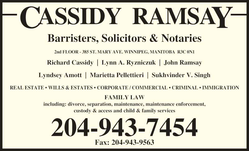Cassidy Ramsay (204-943-7454) - Display Ad - Barristers, Solicitors & Notaries 2nd FLOOR - 385 ST. MARY AVE. WINNIPEG, MANITOBA  R3C 0N1 204-943-7454 Fax: 204-943-9563 FAMILY LAW including: divorce, separation, maintenance, maintenance enforcement, custody & access and child & family services REAL ESTATE ? WILLS & ESTATES ? CORPORATE / COMMERCIAL ? CRIMINAL ? IMMIGRATION Richard Cassidy  |  Lynn A. Ryzniczuk  |  John Ramsay Lyndsey Amott  |  Marietta Pellettieri  |  Sukhvinder V. Singh