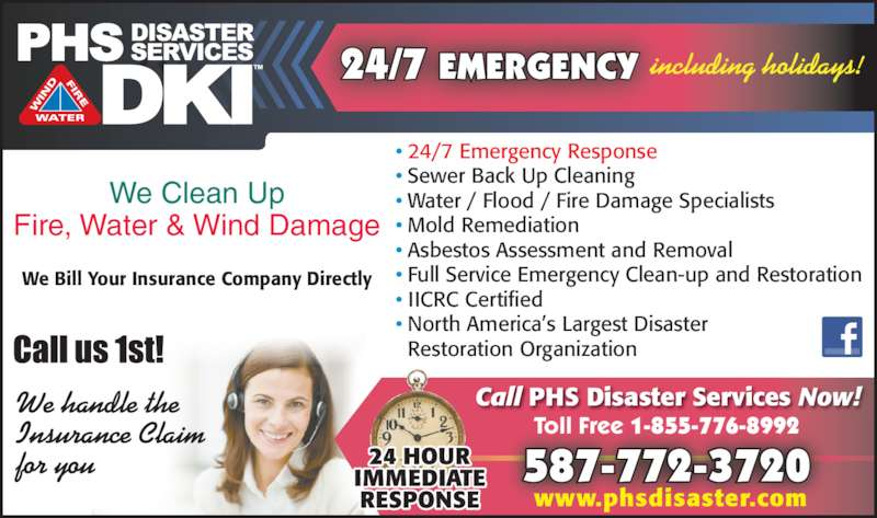 PHS Disaster Services (780-462-1083) - Display Ad - Restoration Organization ? North America?s Largest Disaster 24/7 EMERGENCY including holidays! We handle the Insurance Claim for you We Clean Up Fire, Water & Wind Damage We Bill Your Insurance Company Directly Toll Free 1-855-776-8992 587-772-3720 Call PHS Disaster Services Now! www.phsdisaster.com ? 24/7 Emergency Response ? Sewer Back Up Cleaning ? Water / Flood / Fire Damage Specialists ? Mold Remediation ? Asbestos Assessment and Removal ? Full Service Emergency Clean-up and Restoration ? IICRC Certified