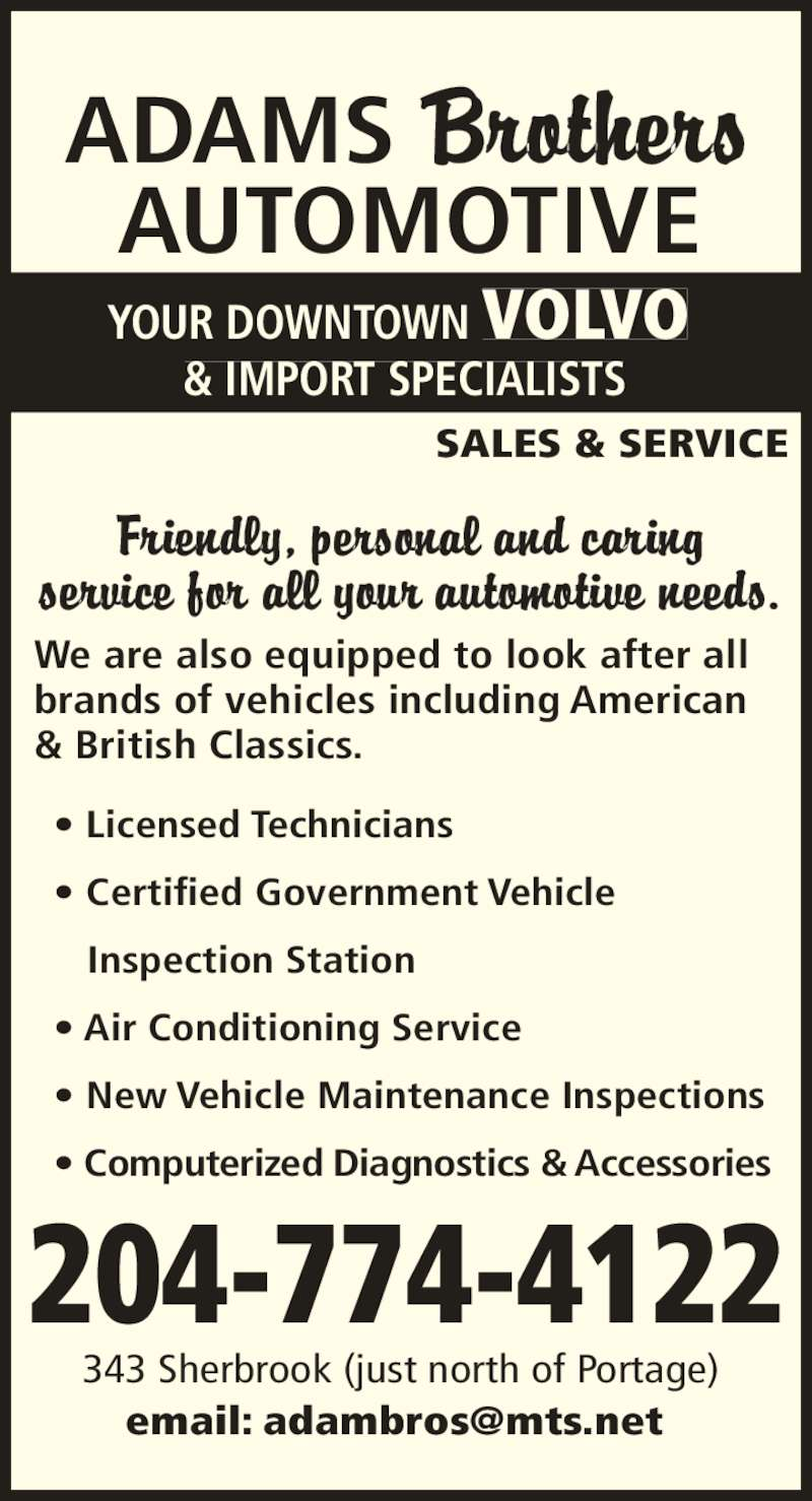 Adams Brothers Automotive (204-774-4122) - Display Ad - ADAMS                 AUTOMOTIVE YOUR DOWNTOWN VOLVO & IMPORT SPECIALISTS SALES & SERVICE brands of vehicles including American & British Classics. ? Licensed Technicians ? Certified Government Vehicle     Inspection Station We are also equipped to look after all  ? Air Conditioning Service ? New Vehicle Maintenance Inspections ? Computerized Diagnostics & Accessories 204-774-4122 343 Sherbrook (just north of Portage)