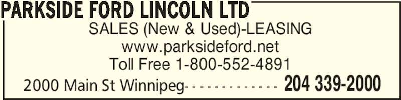Parkside Ford Lincoln Ltd (204-339-2000) - Display Ad - SALES (New & Used)-LEASING www.parksideford.net Toll Free 1-800-552-4891 PARKSIDE FORD LINCOLN LTD 204 339-20002000 Main St Winnipeg- - - - - - - - - - - - -