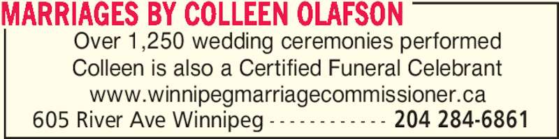 Marriages By Colleen Olafson (204-284-6861) - Display Ad - 605 River Ave Winnipeg - - - - - - - - - - - - 204 284-6861 Over 1,250 wedding ceremonies performed Colleen is also a Certified Funeral Celebrant www.winnipegmarriagecommissioner.ca MARRIAGES BY COLLEEN OLAFSON