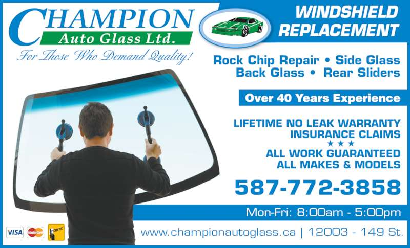 Champion Auto Glass Ltd (780-455-7525) - Display Ad - REPLACEMENT For Those Who Demand Quality! Rock Chip Repair ? Side Glass Back Glass ?  Rear Sliders www.championautoglass.ca | 12003 - 149 St. 587-772-3858 Mon-Fri: 8:00am - 5:00pm ALL WORK GUARANTEED Over 40 Years Experience LIFETIME NO LEAK WARRANTY INSURANCE CLAIMS ALL MAKES & MODELS WINDSHIELD