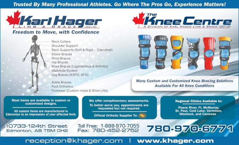 Karl Hager Limb & Brace (780-452-5771) - Display Ad - Freedom to Move, with Confidence Trusted By Many Professional Athletes. Go Where The Pros Go, Experience Matters! Many Custom and Customized Knee Bracing Solutions Available For All Knee Conditions Neck Collars Shoulder Support Back Supports (Soft & Rigid -  Clamshell) Wrist Braces Hip Braces Knee Braces (Ligamentous & Arthritic) WalkAide System Leg Braces (KAFO, AFO) Ankle Braces Foot Orthotics Footwear (Custom made & Shoe Lifts) Elbow Braces 1-888-970-7055 All custom items are manufactured in Edmonton to an impression of your affected limb. Most items are available in custom or customized designs. We offer complimentary assessments. To better serve you, appointments are requested but not required. Regional Clinics Available In: Peace River, Ft. McMurray, St. Paul, Cold Lake, Vermilion, Westlock, and Camrose  Official Orthotic Supplier To: 780-970-6771
