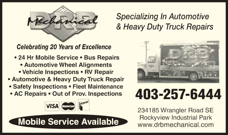 DRB Mechanical (403-257-6444) - Display Ad - 234185 Wrangler Road SE Rockyview Industrial Park www.drbmechanical.com 403-257-6444 Mobile Service Available Specializing In Automotive & Heavy Duty Truck Repairs  ? 24 Hr Mobile Service ? Bus Repairs ? Automotive Wheel Alignments ? Vehicle Inspections ? RV Repair ? Automotive & Heavy Duty Truck Repair ? Safety Inspections ? Fleet Maintenance ? AC Repairs ? Out of Prov. Inspections Celebrating 20 Years of Excellence