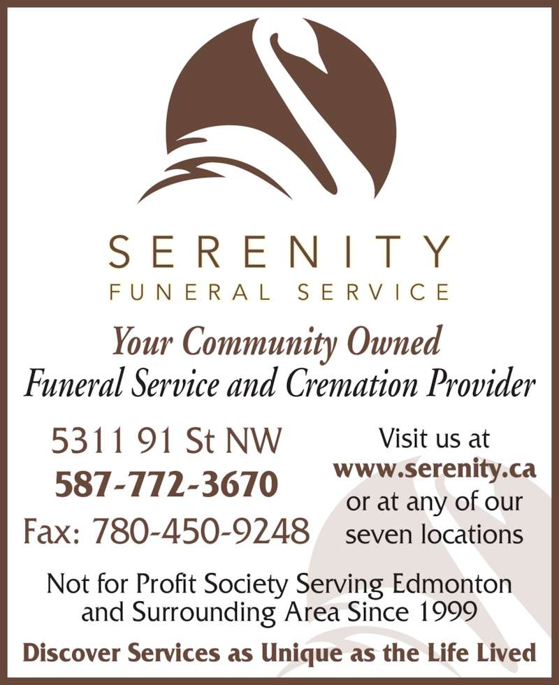 Serenity Funeral Service (780-450-0101) - Display Ad - and Surrounding Area Since 1999 Discover Services as Unique as the Life Lived Your Community Owned  Funeral Service and Cremation Provider Visit us at www.serenity.ca or at any of our seven locations 5311 91 St NW 587-772-3670 Fax: 780-450-9248 Not for Profit Society Serving Edmonton