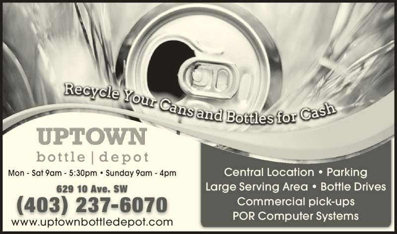 Uptown Bottle Depot (403-237-6070) - Display Ad - (403) 237-6070 Mon - Sat 9am - 5:30pm ? Sunday 9am - 4pm 629 10 Ave. SW Central Location ? Parking Large Serving Area ? Bottle Drives Commercial pick-ups POR Computer Systemswww.uptownbottledepot.com (403) 237-6070 Mon - Sat 9am - 5:30pm ? Sunday 9am - 4pm 629 10 Ave. SW Central Location ? Parking Large Serving Area ? Bottle Drives Commercial pick-ups POR Computer Systemswww.uptownbottledepot.com