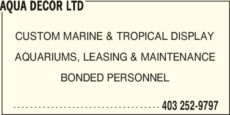 Aqua Decor Ltd (403-252-9797) - Display Ad - CUSTOM MARINE & TROPICAL DISPLAY AQUARIUMS, LEASING & MAINTENANCE BONDED PERSONNEL AQUA DECOR LTD - - - - - - - - - - - - - - - - - - - - - - - - - - - - - - - - - - - 403 252-9797 CUSTOM MARINE & TROPICAL DISPLAY AQUARIUMS, LEASING & MAINTENANCE BONDED PERSONNEL AQUA DECOR LTD - - - - - - - - - - - - - - - - - - - - - - - - - - - - - - - - - - - 403 252-9797