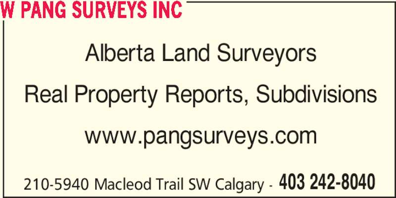 W Pang Surveys Inc (403-242-8040) - Display Ad - Real Property Reports, Subdivisions www.pangsurveys.com 403 242-8040 210-5940 Macleod Trail SW Calgary - W PANG SURVEYS INC Alberta Land Surveyors