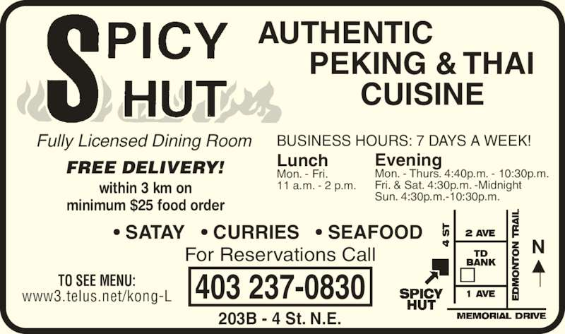 Spicy Hut (403-237-0830) - Display Ad - www3.telus.net/kong-L within 3 km on minimum $25 food order 403 237-0830 Fully Licensed Dining Room BUSINESS HOURS: 7 DAYS A WEEK! Lunch Mon. - Fri. 11 a.m. - 2 p.m. ? SATAY   ? CURRIES   ? SEAFOOD 203B - 4 St. N.E. For Reservations Call AUTHENTIC       PEKING & THAI             CUISINE FREE DELIVERY! EveningMon. - Thurs. 4:40p.m. - 10:30p.m. Fri. & Sat. 4:30p.m. -Midnight Sun. 4:30p.m.-10:30p.m. TO SEE MENU: