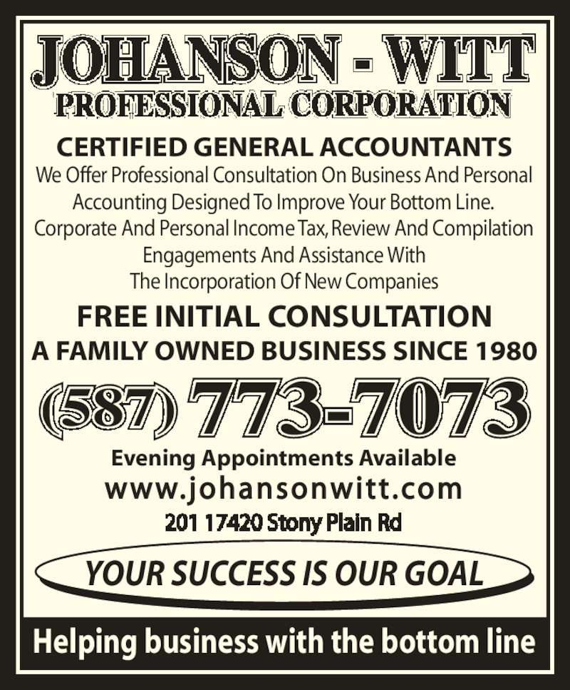 Johanson-Witt Professional Corp (780-454-3883) - Display Ad - CERTIFIED GENERAL ACCOUNTANTS We Offer Professional Consultation On Business And Personal Accounting Designed To Improve Your Bottom Line.  Engagements And Assistance With The Incorporation Of New Companies FREE INITIAL CONSULTATION A FAMILY OWNED BUSINESS SINCE 1980 Evening Appointments Available www.johansonwitt .com Helping business with the bottom line YOUR SUCCESS IS OUR GOAL (587) 773-7073 Corporate And Personal Income Tax, Review And Compilation