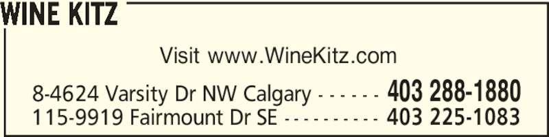 Wine Kitz Varsity (403-288-1880) - Display Ad - Visit www.WineKitz.com WINE KITZ 8-4624 Varsity Dr NW Calgary - - - - - - 403 288-1880 115-9919 Fairmount Dr SE - - - - - - - - - - 403 225-1083