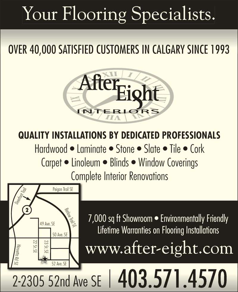 After Eight Interiors Ltd (403-571-4570) - Display Ad - 403.571.45702-2305 52nd Ave SE www.after-eight.com 22 St.SE 23 St.SE 52 Ave. SE 50 Ave. SE 49 Ave. SE Harvetta Rd SE De erf oo t Tr ail Peigan Trail SE Barlow Trail SE Hardwood ? Laminate ? Stone ? Slate ? Tile ? Cork Carpet ? Linoleum ? Blinds ? Window Coverings Complete Interior Renovations 7,000 sq ft Showroom ? Environmentally Friendly Lifetime Warranties on Flooring Installations Your Flooring Specialists. OVER 40,000 SATISFIED CUSTOMERS IN CALGARY SINCE 1993  QUALITY INSTALLATIONS BY DEDICATED PROFESSIONALS 22 St.SE 23 St.SEE E