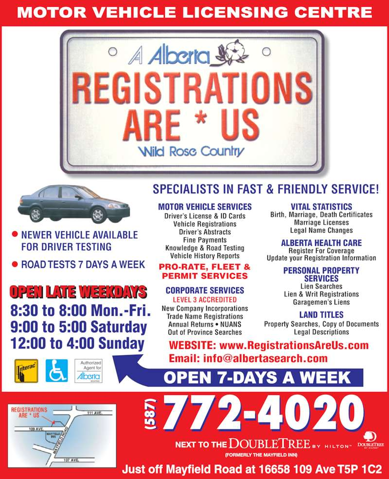 Registrations Are Us (780-448-2233) - Display Ad - Update your Registration Information VITAL STATISTICS Birth, Marriage, Death Certificates Marriage Licenses Legal Name Changes WEBSITE: www.RegistrationsAreUs.com NEXT TO THE                                               (FORMERLY THE MAYFIELD INN) NEWER VEHICLE AVAILABLE FOR DRIVER TESTING SPECIALISTS IN FAST & FRIENDLY SERVICE! MOTOR VEHICLE SERVICES Driver?s License & ID Cards Vehicle Registrations Driver?s Abstracts Fine Payments Knowledge & Road Testing Vehicle History Reports CORPORATE SERVICES LEVEL 3 ACCREDITED New Company Incorporations Trade Name Registrations Annual Returns ? NUANS Out of Province Searches PRO-RATE, FLEET & PERMIT SERVICES (5 87 (5 87 LAND TITLES Property Searches, Copy of Documents Legal Descriptions PERSONAL PROPERTY SERVICES Lien Searches Lien & Writ Registrations Garagemen?s Liens ALBERTA HEALTH CARE Register For Coverage