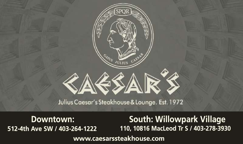 Caesar's Steak House (403-264-1222) - Display Ad - 512-4th Ave SW / 403-264-1222 110, 10816 MacLeod Tr S / 403-278-3930 www.caesarssteakhouse.com Downtown: South: Willowpark Village