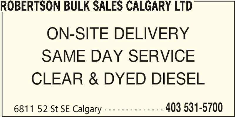 Robertson Bulk Sales Calgary Ltd (403-531-5700) - Display Ad - ROBERTSON BULK SALES CALGARY LTD 6811 52 St SE Calgary - - - - - - - - - - - - - - ON-SITE DELIVERY CLEAR & DYED DIESEL  403 531-5700 SAME DAY SERVICE
