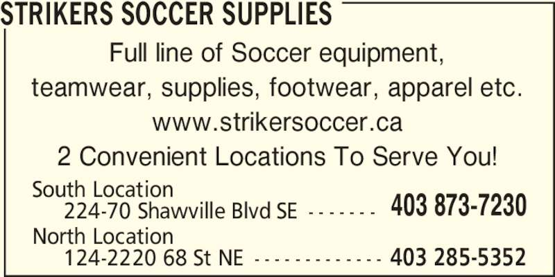 Strikers Soccer Supplies (403-873-7230) - Display Ad - Full line of Soccer equipment, teamwear, supplies, footwear, apparel etc. www.strikersoccer.ca 2 Convenient Locations To Serve You! South Location      224-70 Shawville Blvd SE - - - - - - - North Location      124-2220 68 St NE - - - - - - - - - - - - - 403 873-7230 403 285-5352 STRIKERS SOCCER SUPPLIES