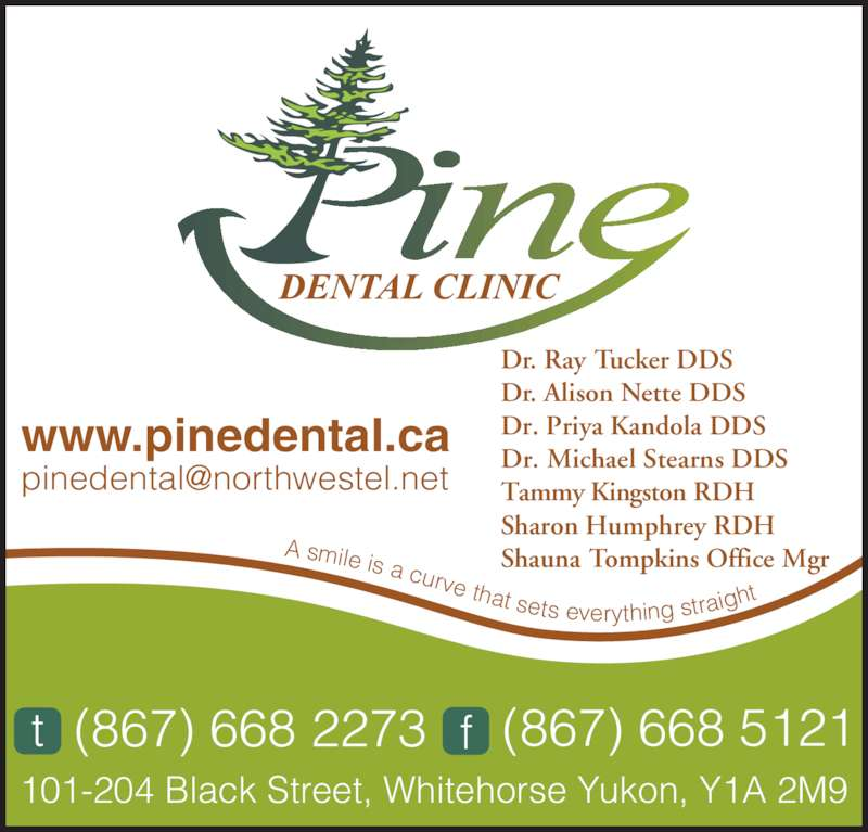 Pine Dental Clinic (867-668-2273) - Display Ad - Tammy Kingston RDH Sharon Humphrey RDH Shauna Tompkins Office Mgr 101-204 Black Street, Whitehorse Yukon, Y1A 2M9 www.pinedental.ca A smile is a curve that sets everything straig ht (867) 668 2273t (867) 668 5121f Dr. Ray Tucker DDS Dr. Alison Nette DDS Dr. Priya Kandola DDS Dr. Michael Stearns DDS