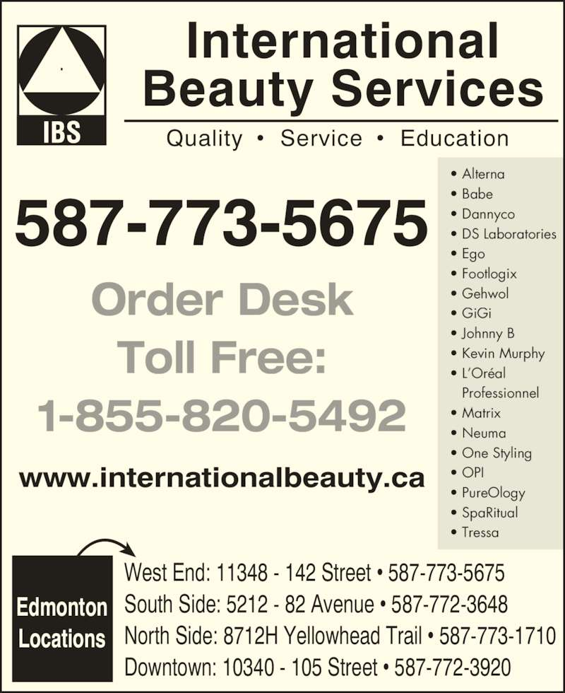 International Beauty Services (780-454-3388) - Display Ad - International Beauty Services Quality  ?  Service ?  Education 587-773-5675 Order Desk Toll Free: 1-855-820-5492 www.internationalbeauty.ca Edmonton ? One Styling ? OPI ? PureOlogy ? SpaRitual ? Tressa ? Dannyco ? DS Laboratories ? Ego ? Footlogix ? Gehwol ? GiGi ? Johnny B ? Kevin Murphy ? L?Or?al  Professionnel ? Matrix ? Neuma Locations West End: 11348 - 142 Street ? 587-773-5675 South Side: 5212 - 82 Avenue ? 587-772-3648 North Side: 8712H Yellowhead Trail ? 587-773-1710 Downtown: 10340 - 105 Street ? 587-772-3920 ? Alterna ? Babe