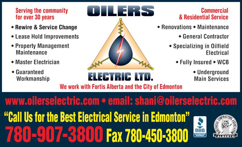 Oilers Electric Ltd. (780-907-3800) - Display Ad - ?Call Us for the Best Electrical Service in Edmonton? We work with Fortis Alberta and the City of Edmonton Commercial & Residential Service Fax 780-450-3800780-907-3800 ? Rewire & Service Change ? Lease Hold Improvements ? Property Management    Maintenance ? Master Electrician ? Guaranteed        Workmanship  ? Renovations ? Maintenance  ? General Contractor ? Specializing in Oilfield Electrical  ? Fully Insured ? WCB  ? Underground Main Services Serving the community for over 30 years