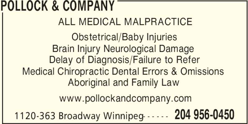 Pollock & Company (204-956-0450) - Display Ad - POLLOCK & COMPANY 204 956-04501120-363 Broadway Winnipeg- - - - - - ALL MEDICAL MALPRACTICE Obstetrical/Baby Injuries Brain Injury Neurological Damage Delay of Diagnosis/Failure to Refer Medical Chiropractic Dental Errors & Omissions Aboriginal and Family Law www.pollockandcompany.com