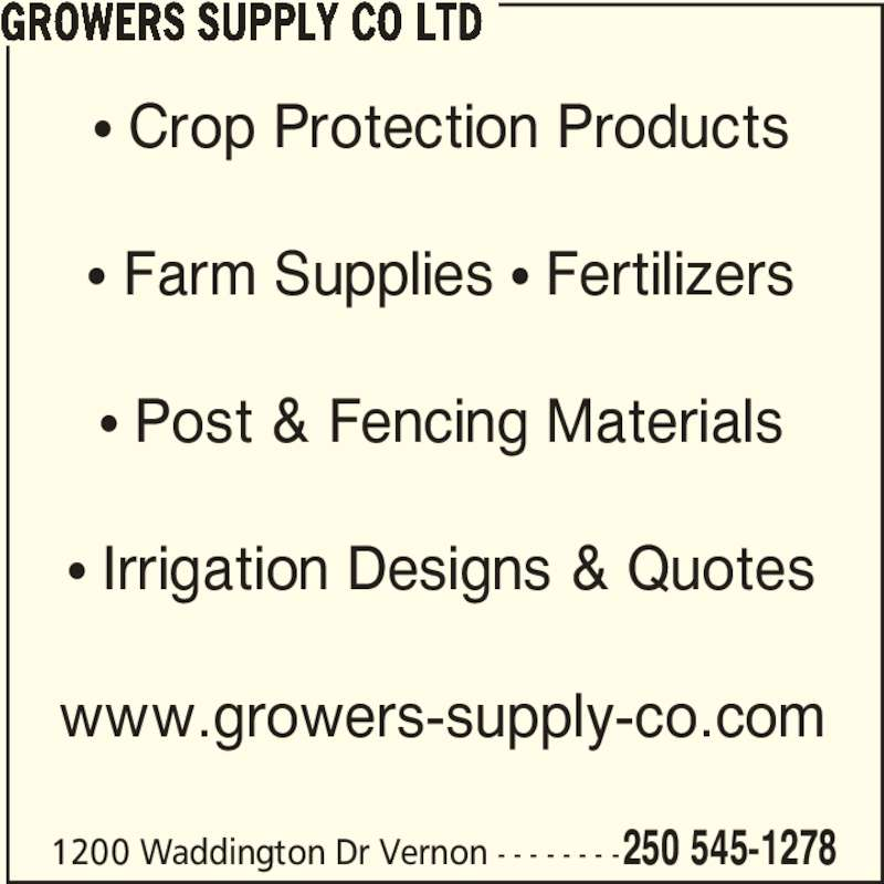Growers Supply Co Ltd (250-545-1278) - Display Ad - ? Irrigation Designs & Quotes www.growers-supply-co.com GROWERS SUPPLY CO LTD 1200 Waddington Dr Vernon - - - - - - - -250 545-1278 ? Crop Protection Products ? Farm Supplies ? Fertilizers ? Post & Fencing Materials