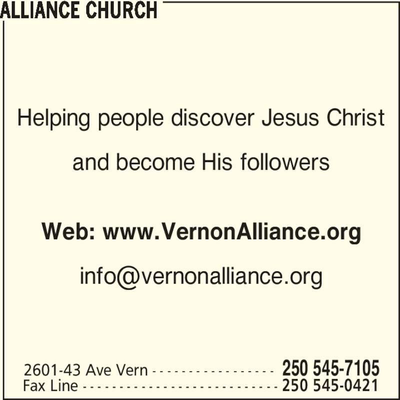 Alliance Church (250-545-7105) - Display Ad - Helping people discover Jesus Christ and become His followers Web: www.VernonAlliance.org ALLIANCE CHURCH 2601-43 Ave Vern - - - - - - - - - - - - - - - - - 250 545-7105 Fax Line - - - - - - - - - - - - - - - - - - - - - - - - - - - 250 545-0421
