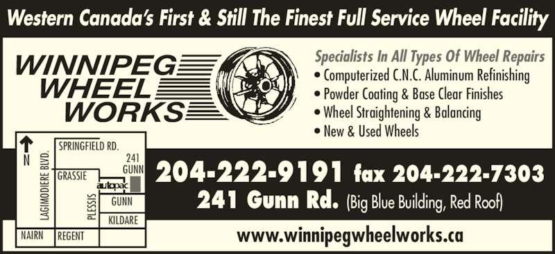Winnipeg Wheel Works (204-222-9191) - Display Ad - ? Computerized C.N.C. Aluminum Refinishing ? Powder Coating & Base Clear Finishes ? Wheel Straightening & Balancing ? New & Used Wheels www.winnipegwheelworks.ca Western Canada?s First & Still The Finest Full Service Wheel Facility WINNIPEG    WHEEL       WORKS SPRINGFIELD RD. LA GI MO DI ER E B LV D.N GRASSIE REGENTNAIRN GUNN KILDARE 241 GUNN PL ES SIS 204-222-9191 fax 204-222-7303 241 Gunn Rd. (Big Blue Building, Red Roof) LA GI MO DI ER E B LV D. PL ES SIS Specialists In All Types Of Wheel Repairs