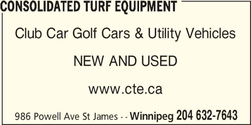 Consolidated Turf Equipment (204-632-7643) - Display Ad - CONSOLIDATED TURF EQUIPMENT Club Car Golf Cars & Utility Vehicles NEW AND USED www.cte.ca 986 Powell Ave St James - - Winnipeg 204 632-7643