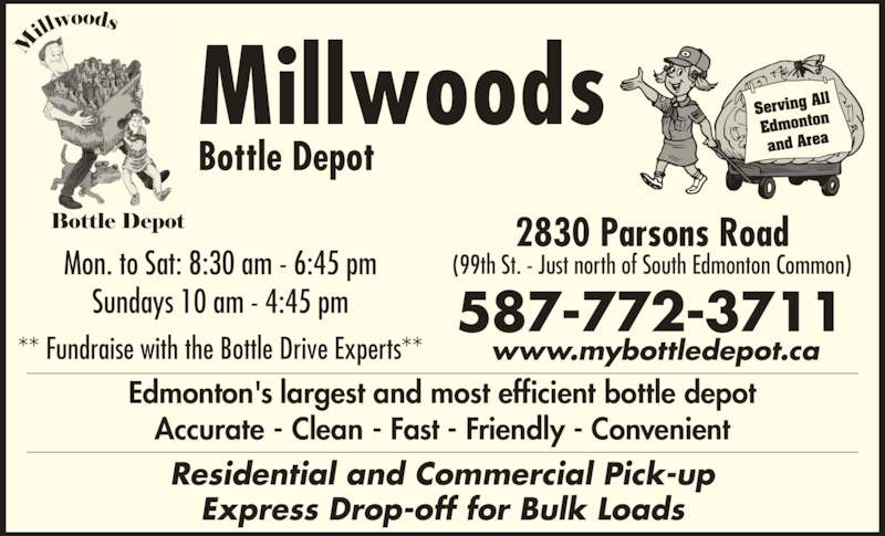 Millwoods Bottle Depot (780-944-6922) - Display Ad - Accurate - Clean - Fast - Friendly - Convenient Edmonton's largest and most efficient bottle depot Serving A ll Edmonton and Area Millwoods Bottle Depot 2830 Parsons Road (99th St. - Just north of South Edmonton Common)Mon. to Sat: 8:30 am - 6:45 pm Sundays 10 am - 4:45 pm ** Fundraise with the Bottle Drive Experts** Residential and Commercial Pick-up Express Drop-off for Bulk Loads 587-772-3711 www.mybottledepot.ca Accurate - Clean - Fast - Friendly - Convenient Edmonton's largest and most efficient bottle depot Serving A ll Edmonton and Area Millwoods Bottle Depot 2830 Parsons Road (99th St. - Just north of South Edmonton Common)Mon. to Sat: 8:30 am - 6:45 pm Sundays 10 am - 4:45 pm ** Fundraise with the Bottle Drive Experts** Residential and Commercial Pick-up Express Drop-off for Bulk Loads 587-772-3711 www.mybottledepot.ca