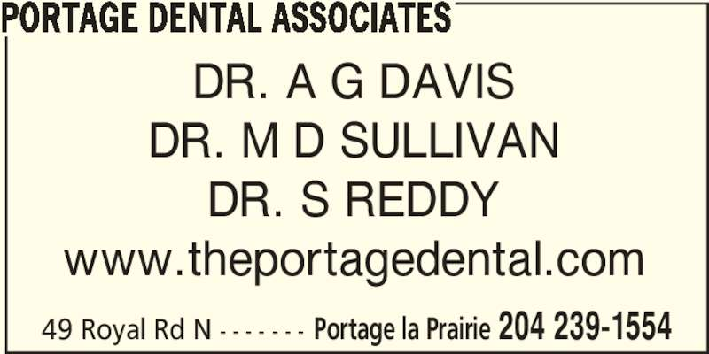 Portage Dental Associates (204-239-1554) - Display Ad - PORTAGE DENTAL ASSOCIATES DR. A G DAVIS DR. M D SULLIVAN DR. S REDDY www.theportagedental.com 49 Royal Rd N - - - - - - - Portage la Prairie 204 239-1554