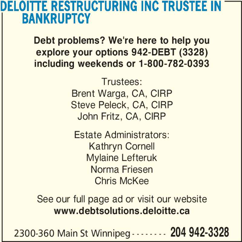 Deloitte LLP (204-942-3328) - Display Ad - DELOITTE RESTRUCTURING INC TRUSTEE IN   BANKRUPTCY Debt problems? We're here to help you explore your options 942-DEBT (3328) including weekends or 1-800-782-0393 Trustees: Brent Warga, CA, CIRP Steve Peleck, CA, CIRP 2300-360 Main St Winnipeg - - - - - - - - 204 942-3328 Estate Administrators: Kathryn Cornell Mylaine Lefteruk Norma Friesen Chris McKee See our full page ad or visit our website www.debtsolutions.deloitte.ca John Fritz, CA, CIRP